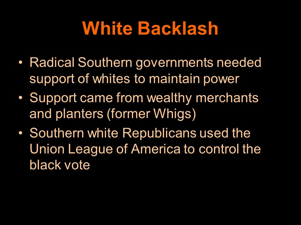 White Backlash Radical Southern governments needed support of whites to maintain power.