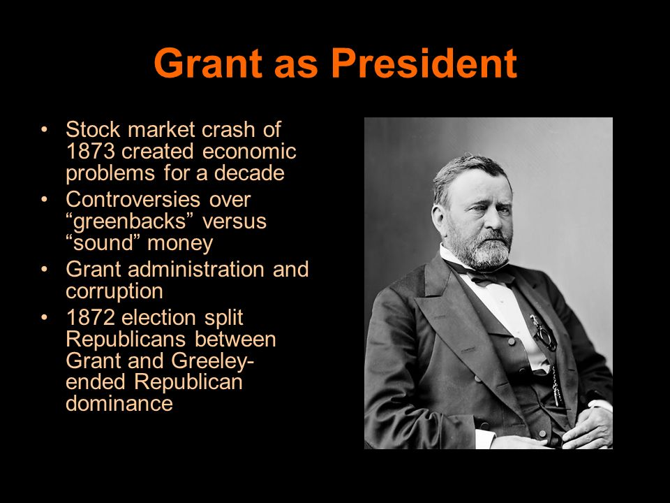 Grant as President Stock market crash of 1873 created economic problems for a decade. Controversies over greenbacks versus sound money.