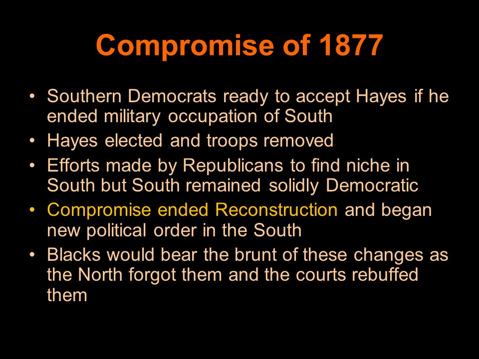 Compromise of 1877 Southern Democrats ready to accept Hayes if he ended military occupation of South.