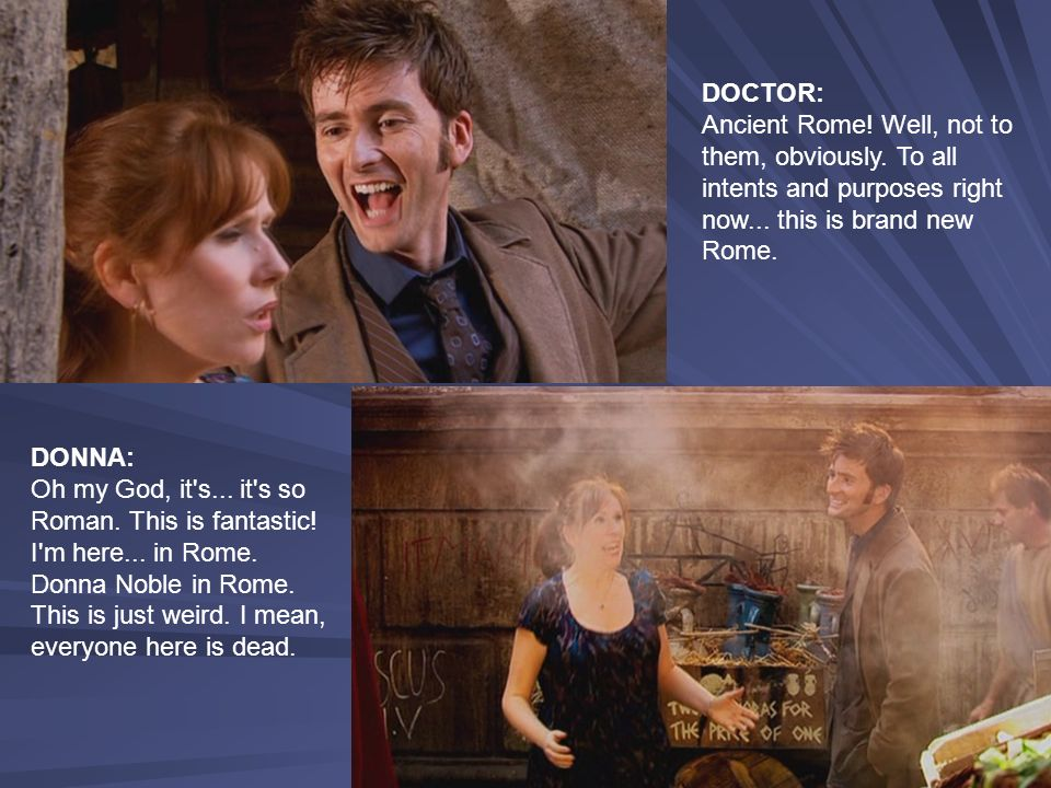 DOCTOR: Ancient Rome! Well, not to them, obviously. To all intents and purposes right now... this is brand new Rome.