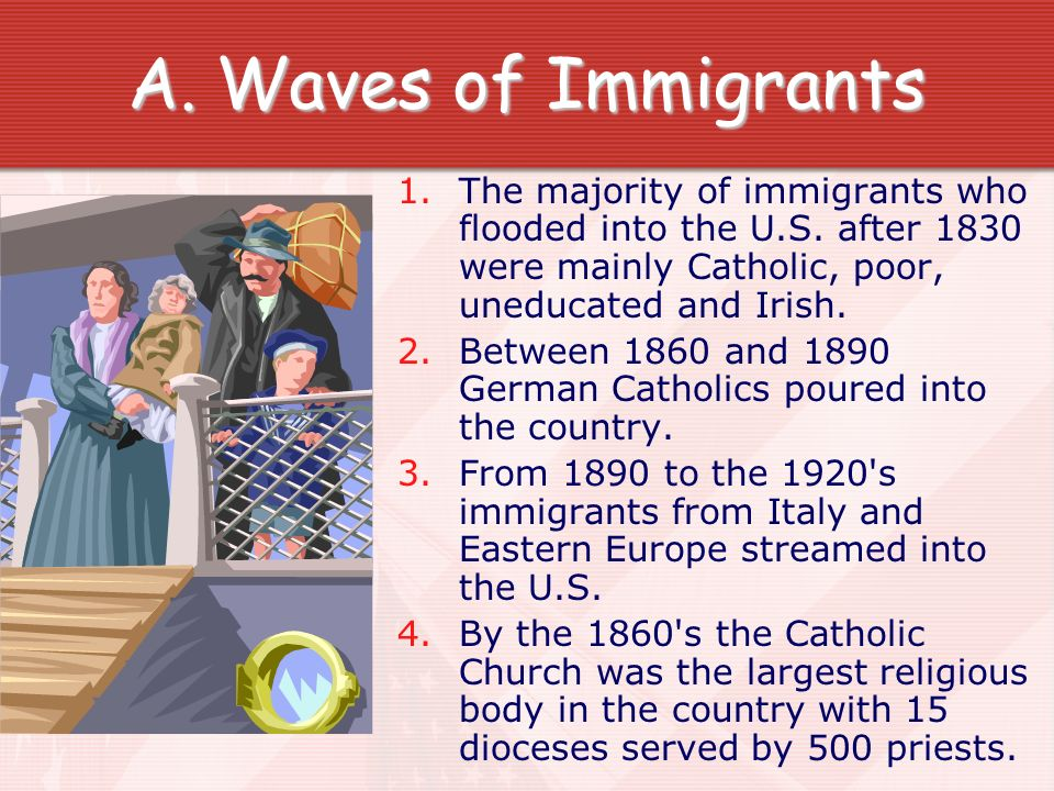 Waves of Immigrants The majority of immigrants who flooded into the U.S. after 1830 were mainly Catholic, poor, uneducated and Irish.