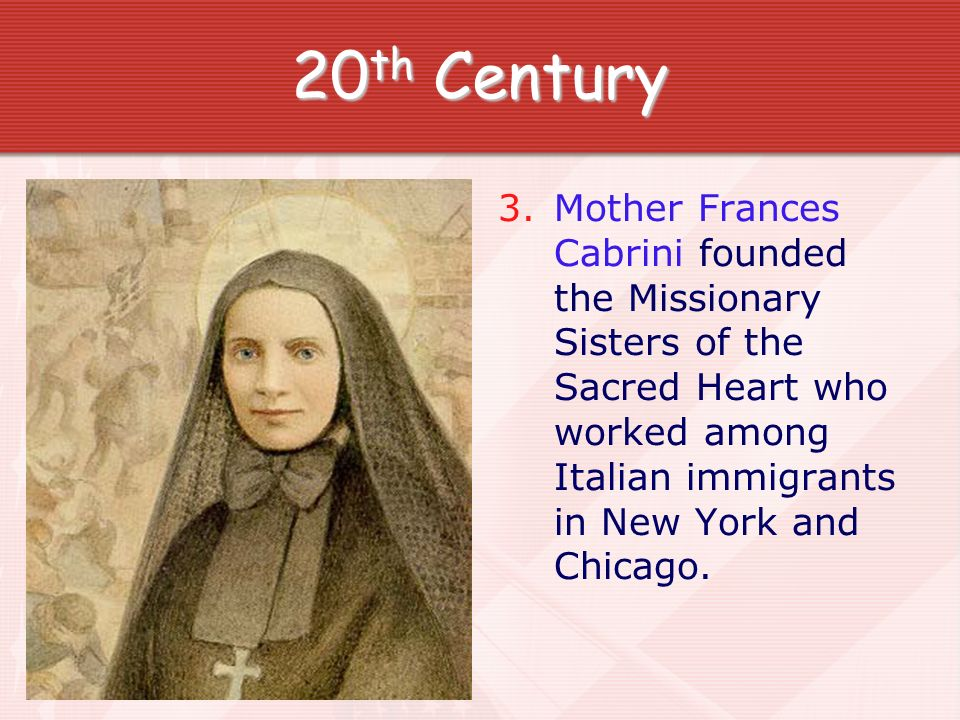 20th CenturyMother Frances Cabrini founded the Missionary Sisters of the Sacred Heart who worked among Italian immigrants in New York and Chicago.