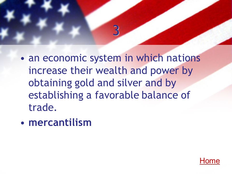 3an economic system in which nations increase their wealth and power by obtaining gold and silver and by establishing a favorable balance of trade.