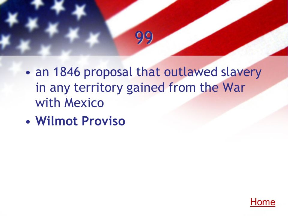 99an 1846 proposal that outlawed slavery in any territory gained from the War with Mexico. Wilmot Proviso.