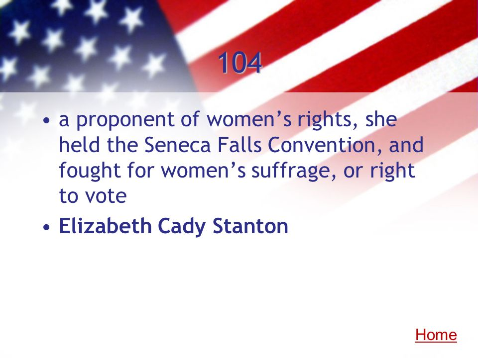 104 a proponent of women's rights, she held the Seneca Falls Convention, and fought for women's suffrage, or right to vote.