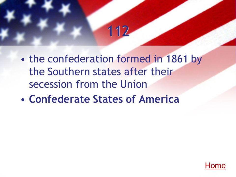 112 the confederation formed in 1861 by the Southern states after their secession from the Union. Confederate States of America.