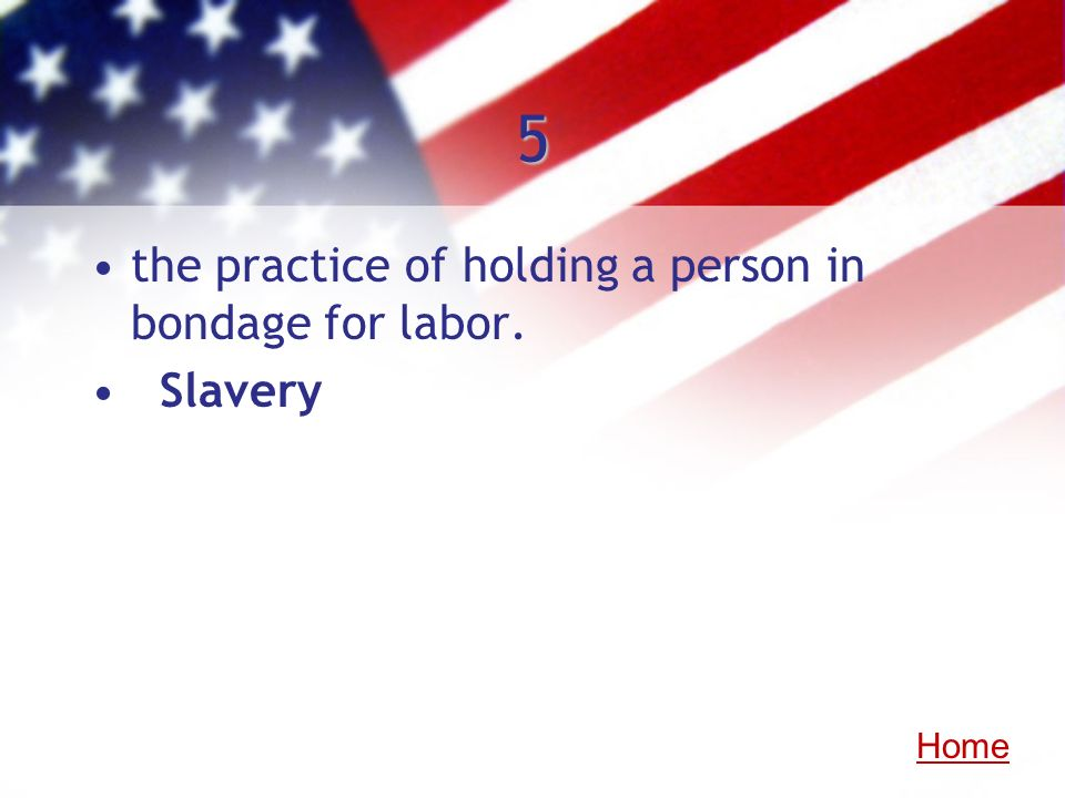 5 the practice of holding a person in bondage for labor. Slavery Home