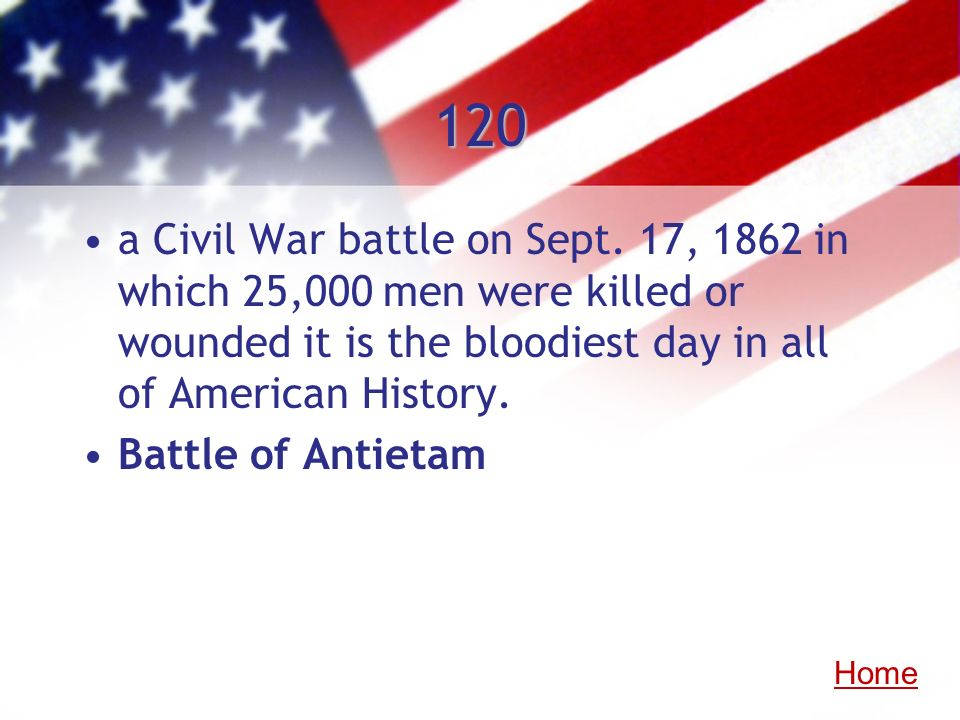 120a Civil War battle on Sept. 17, 1862 in which 25,000 men were killed or wounded it is the bloodiest day in all of American History.