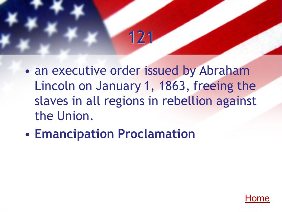 121 an executive order issued by Abraham Lincoln on January 1, 1863, freeing the slaves in all regions in rebellion against the Union.