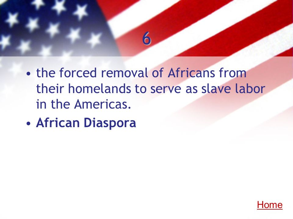 6the forced removal of Africans from their homelands to serve as slave labor in the Americas. African Diaspora.