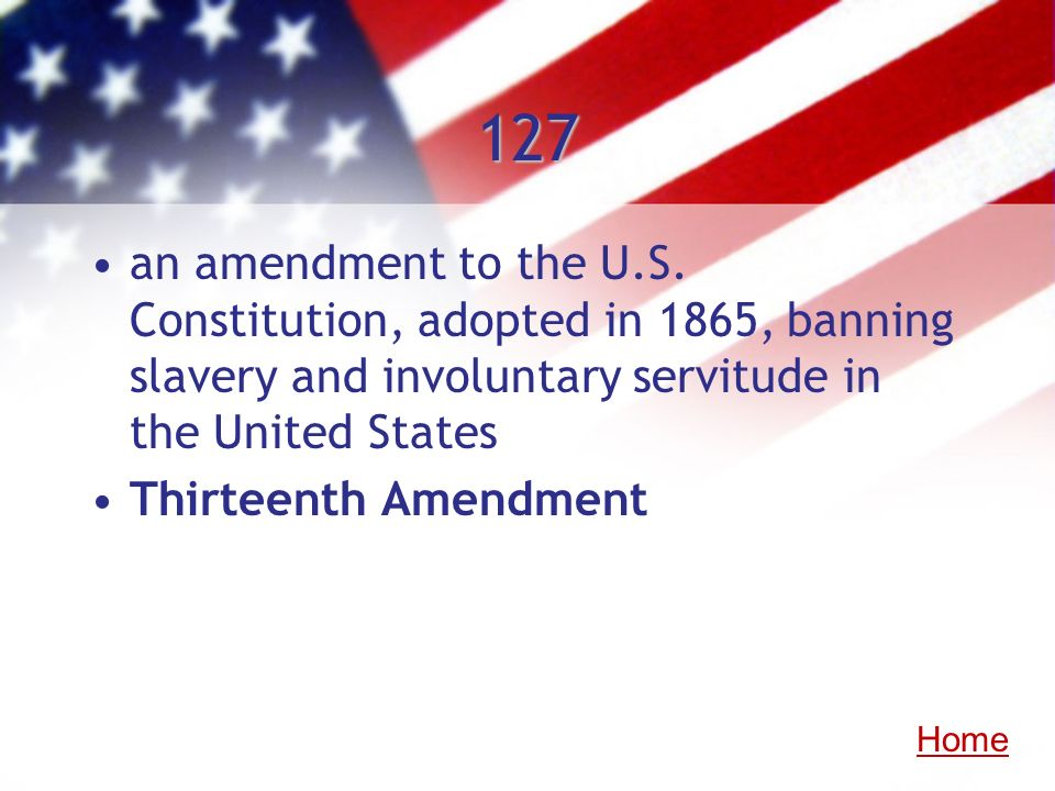127 an amendment to the U.S. Constitution, adopted in 1865, banning slavery and involuntary servitude in the United States.