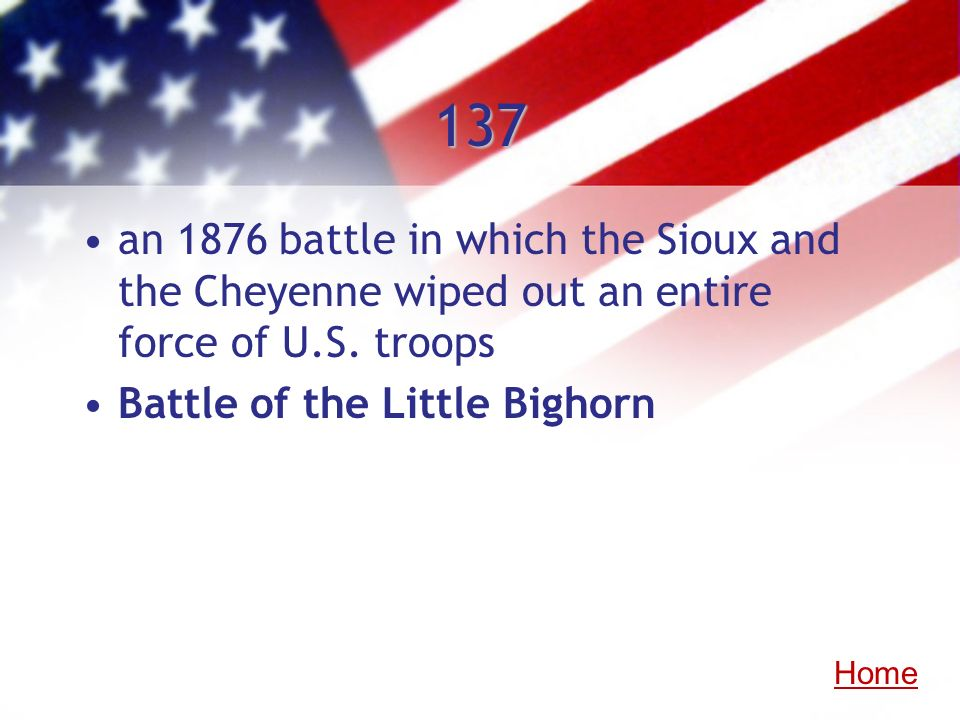 137an 1876 battle in which the Sioux and the Cheyenne wiped out an entire force of U.S. troops. Battle of the Little Bighorn.