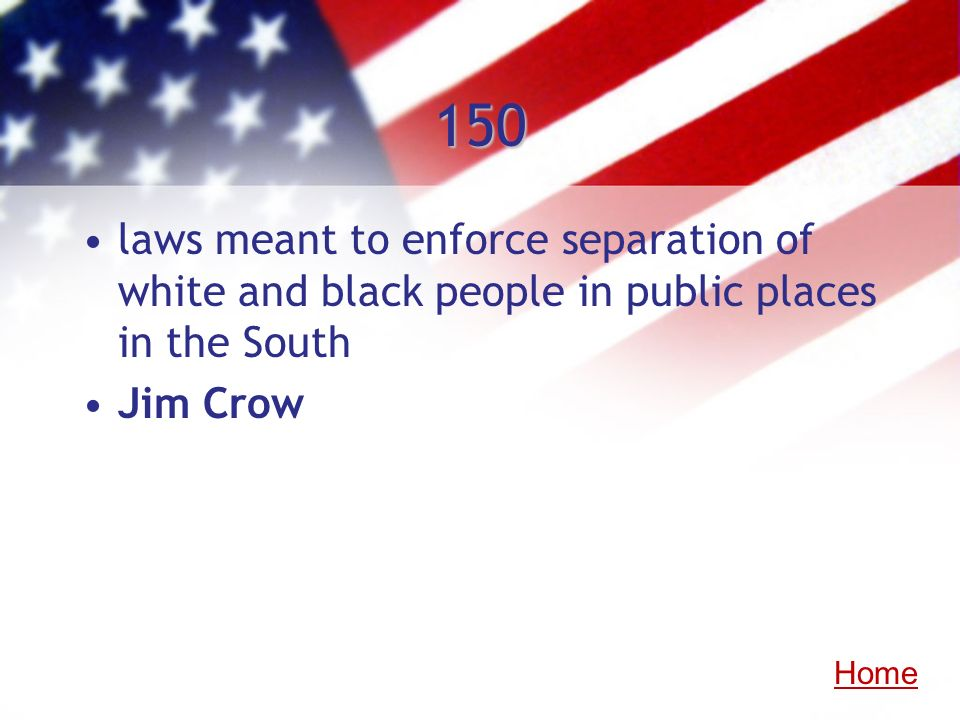 150laws meant to enforce separation of white and black people in public places in the South. Jim Crow.