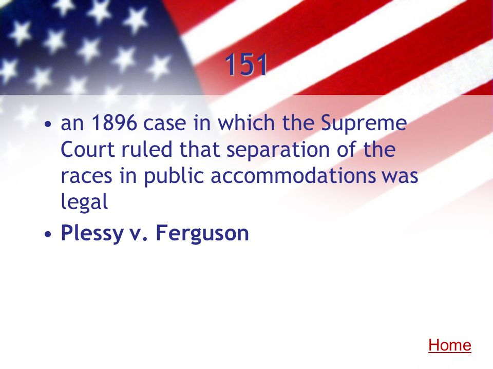 151an 1896 case in which the Supreme Court ruled that separation of the races in public accommodations was legal.