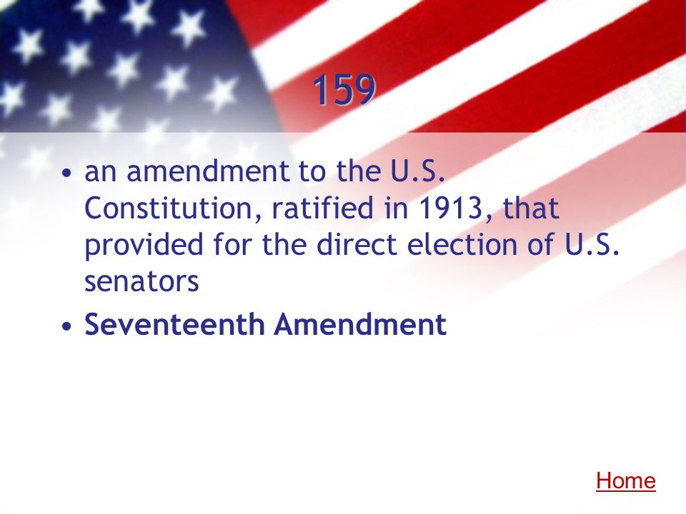 159an amendment to the U.S. Constitution, ratified in 1913, that provided for the direct election of U.S. senators.