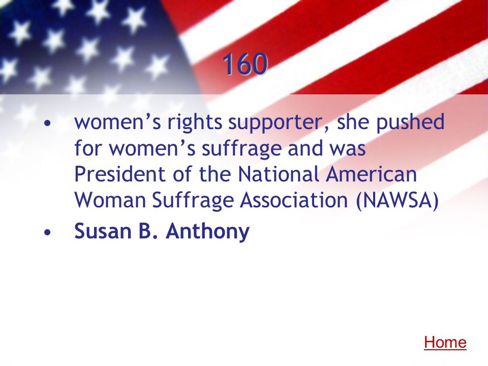 160 women's rights supporter, she pushed for women's suffrage and was President of the National American Woman Suffrage Association (NAWSA)