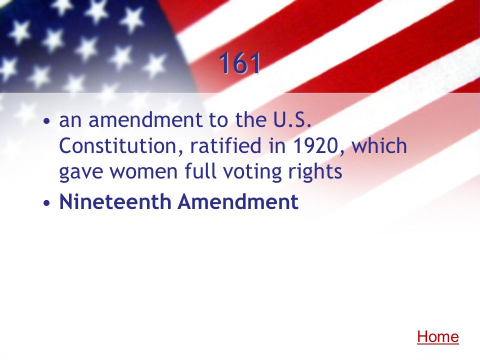 161an amendment to the U.S. Constitution, ratified in 1920, which gave women full voting rights. Nineteenth Amendment.