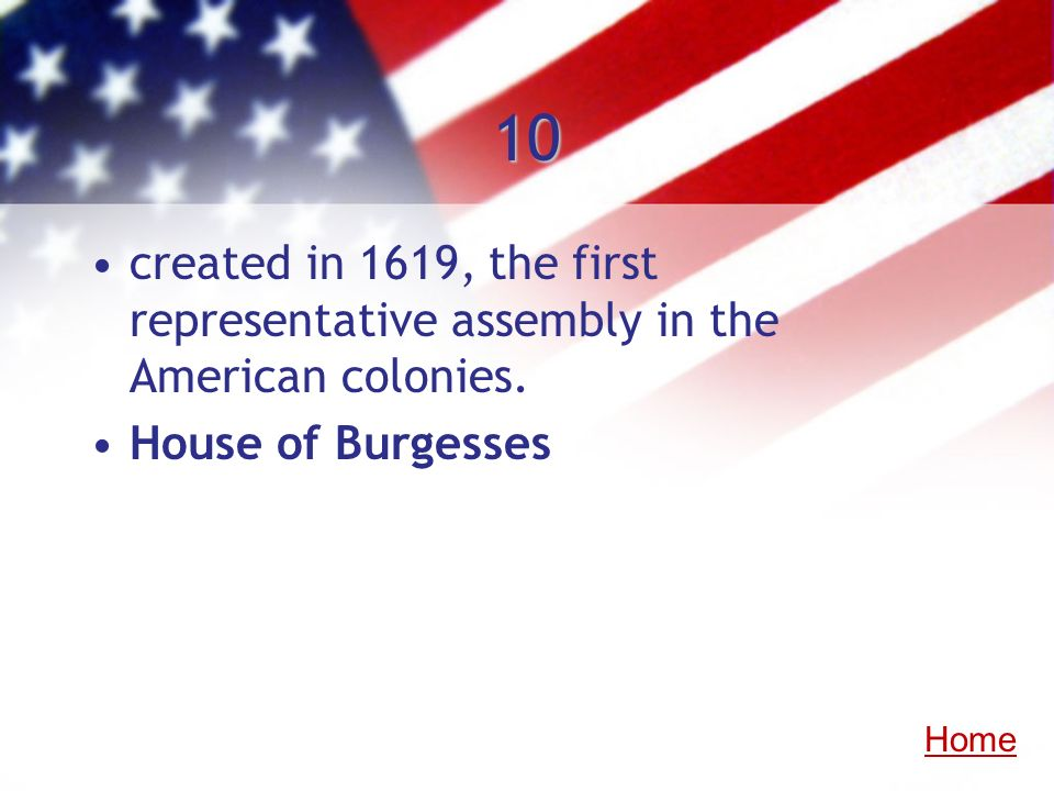10 created in 1619, the first representative assembly in the American colonies. House of Burgesses.