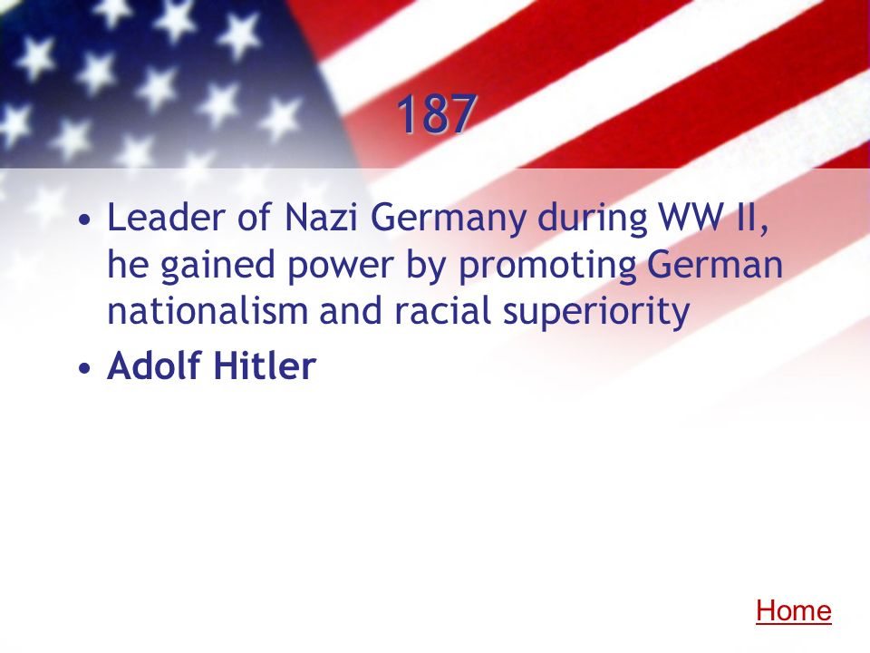 187 Leader of Nazi Germany during WW II, he gained power by promoting German nationalism and racial superiority.