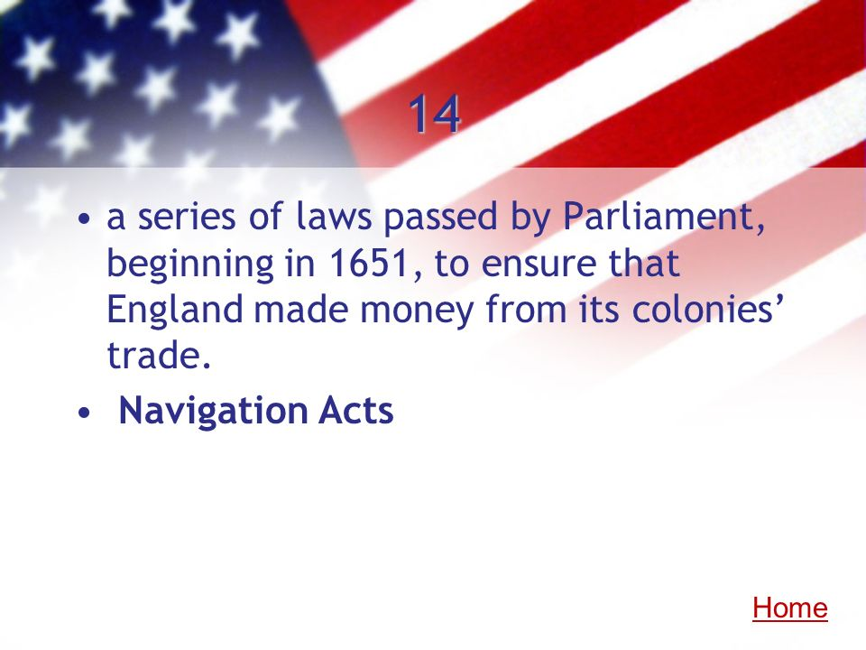 14a series of laws passed by Parliament, beginning in 1651, to ensure that England made money from its colonies' trade.