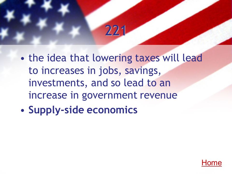 221the idea that lowering taxes will lead to increases in jobs, savings, investments, and so lead to an increase in government revenue.