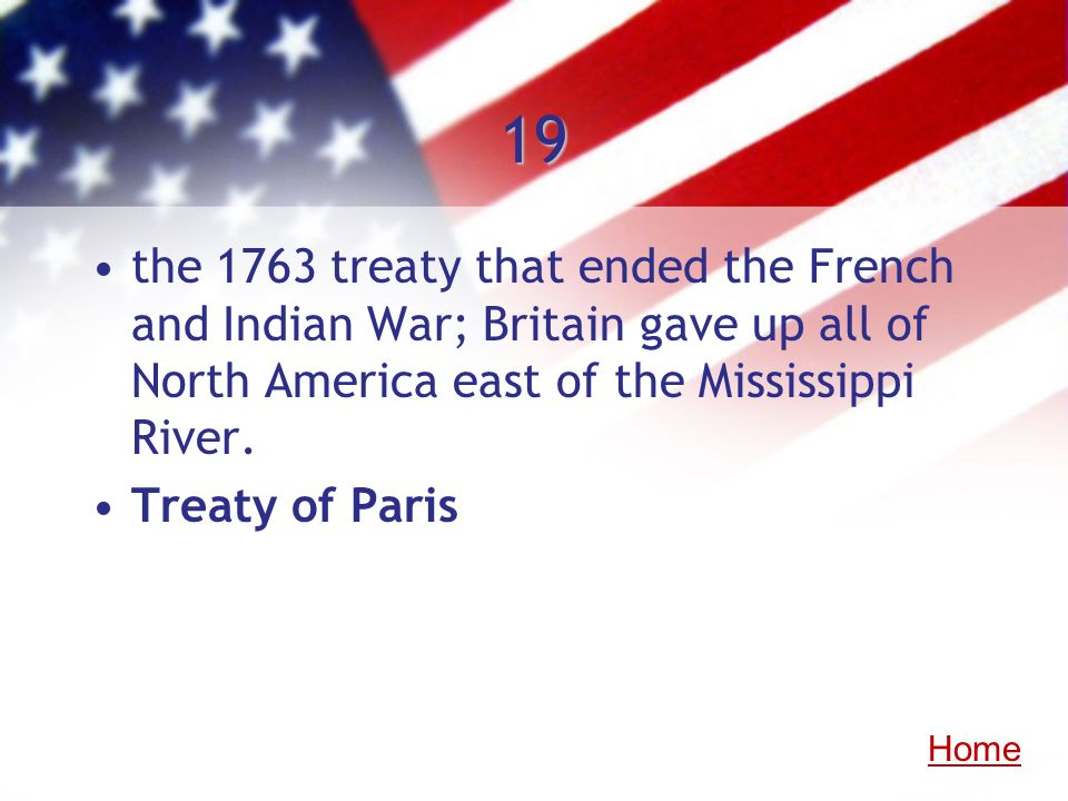 19 the 1763 treaty that ended the French and Indian War; Britain gave up all of North America east of the Mississippi River.