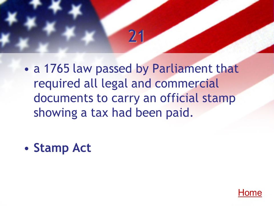 21 a 1765 law passed by Parliament that required all legal and commercial documents to carry an official stamp showing a tax had been paid.