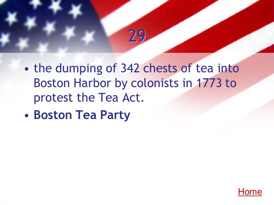 29the dumping of 342 chests of tea into Boston Harbor by colonists in 1773 to protest the Tea Act. Boston Tea Party.