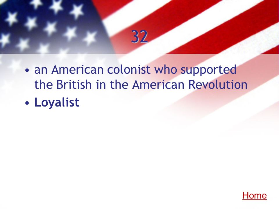 32 an American colonist who supported the British in the American Revolution Loyalist Home