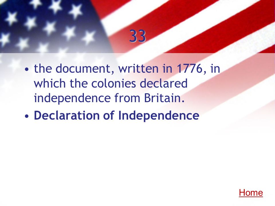 33 the document, written in 1776, in which the colonies declared independence from Britain. Declaration of Independence.