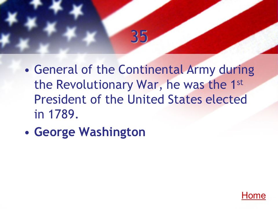 35General of the Continental Army during the Revolutionary War, he was the 1st President of the United States elected in 1789.