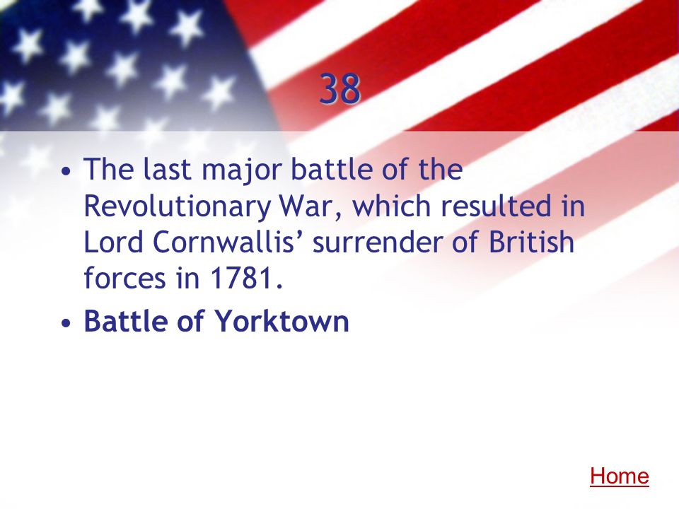 38The last major battle of the Revolutionary War, which resulted in Lord Cornwallis' surrender of British forces in 1781.