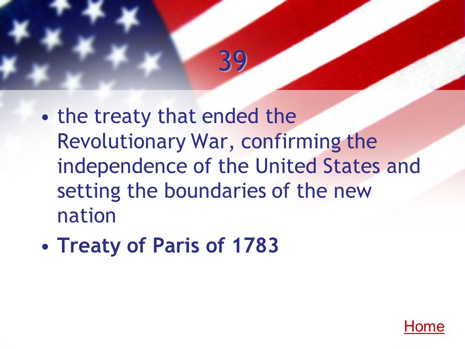 39 the treaty that ended the Revolutionary War, confirming the independence of the United States and setting the boundaries of the new nation.
