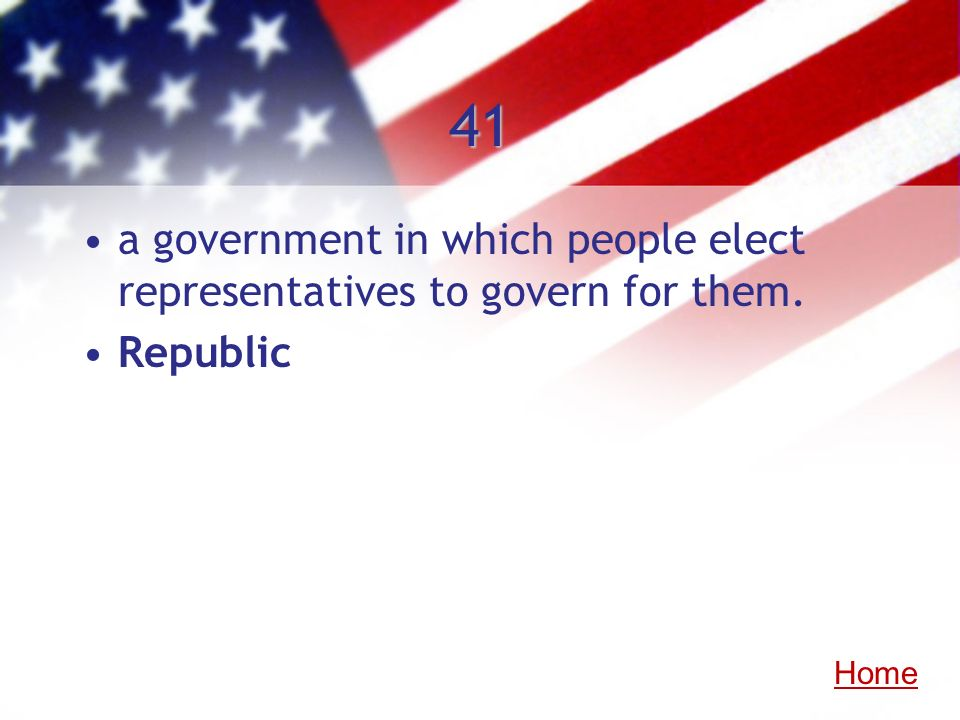 41 a government in which people elect representatives to govern for them. Republic Home