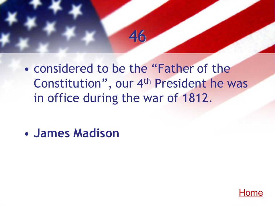46 considered to be the Father of the Constitution , our 4th President he was in office during the war of