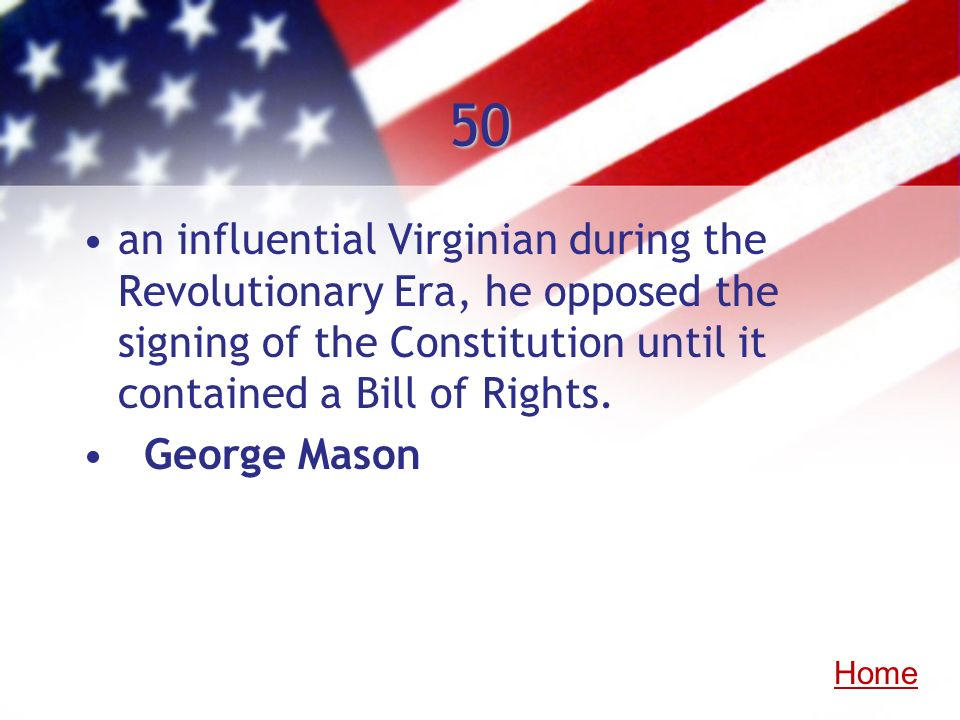 50 an influential Virginian during the Revolutionary Era, he opposed the signing of the Constitution until it contained a Bill of Rights.