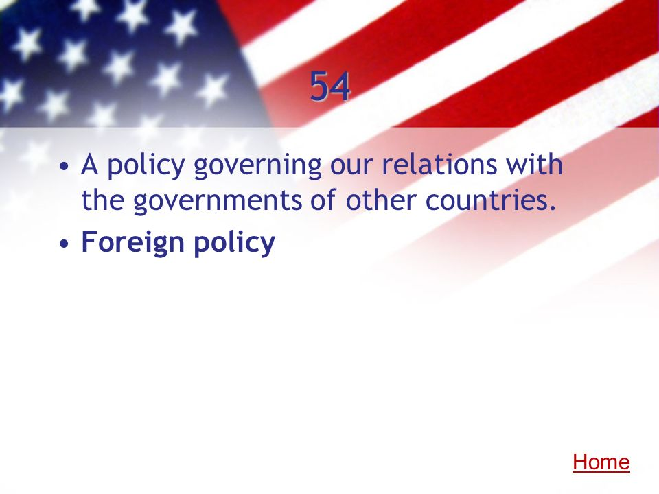 54 A policy governing our relations with the governments of other countries. Foreign policy Home