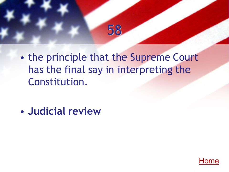 58the principle that the Supreme Court has the final say in interpreting the Constitution. Judicial review.