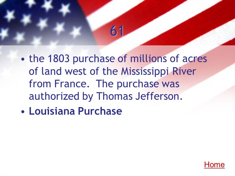 61 the 1803 purchase of millions of acres of land west of the Mississippi River from France. The purchase was authorized by Thomas Jefferson.
