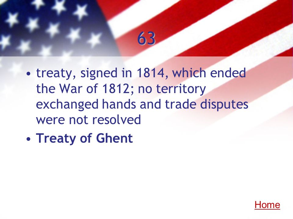 63 treaty, signed in 1814, which ended the War of 1812; no territory exchanged hands and trade disputes were not resolved.