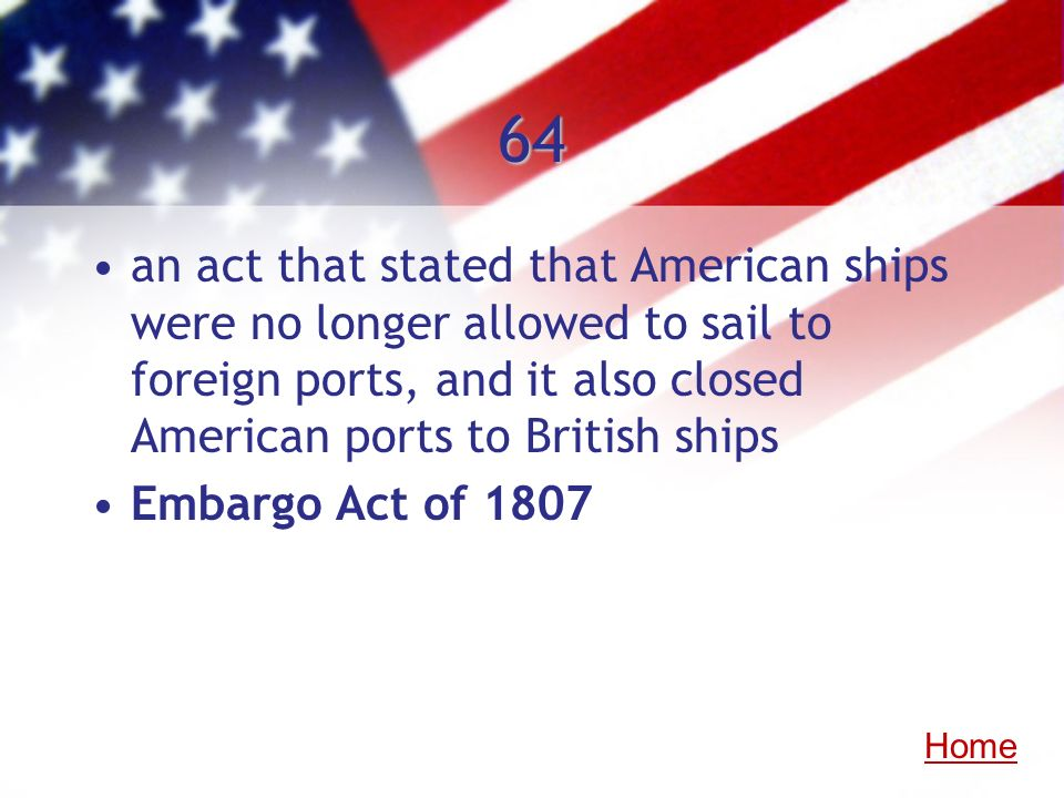 64an act that stated that American ships were no longer allowed to sail to foreign ports, and it also closed American ports to British ships.