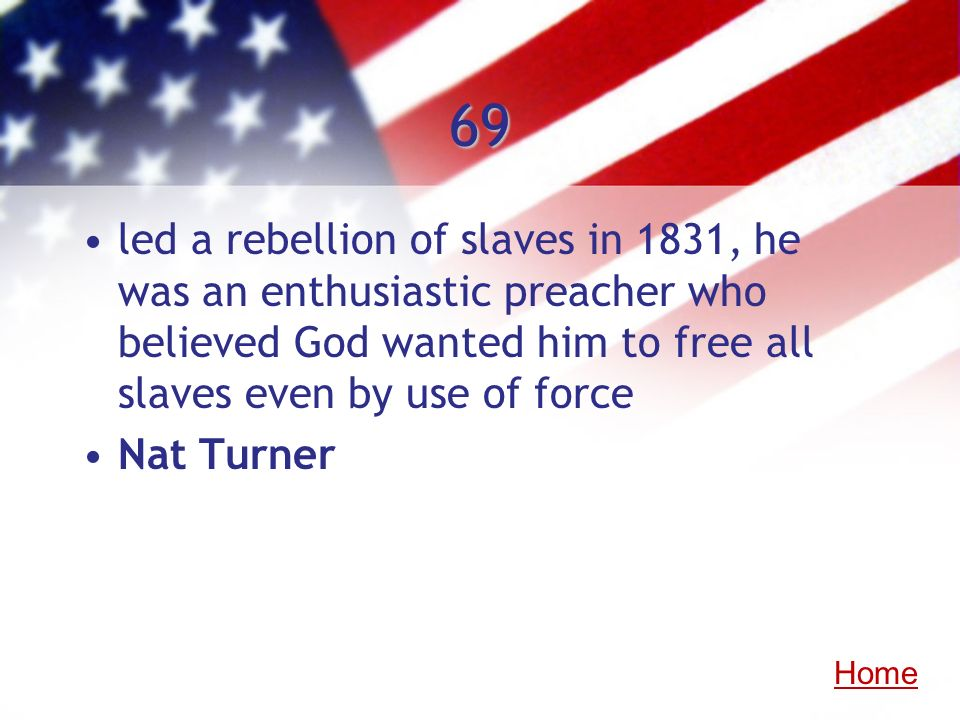 69 led a rebellion of slaves in 1831, he was an enthusiastic preacher who believed God wanted him to free all slaves even by use of force.