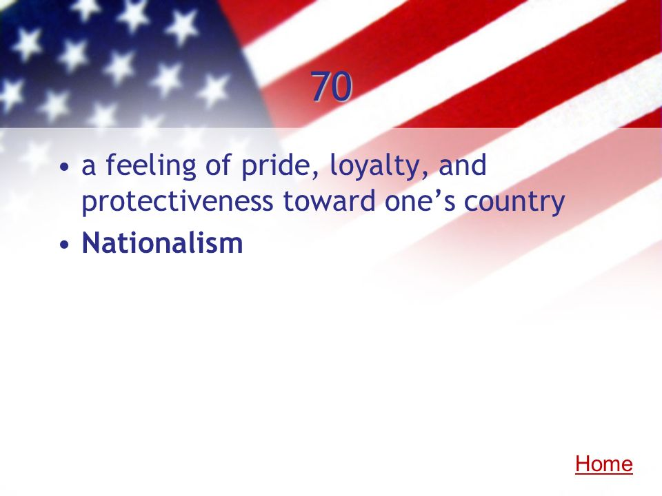 70 a feeling of pride, loyalty, and protectiveness toward one's country Nationalism Home