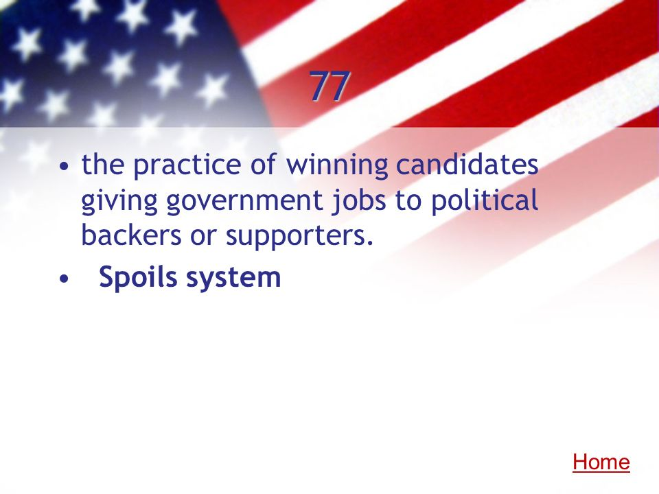 77the practice of winning candidates giving government jobs to political backers or supporters. Spoils system.