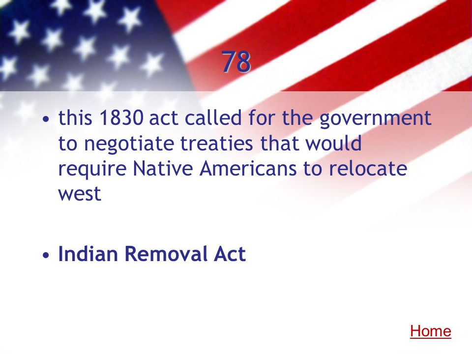 78 this 1830 act called for the government to negotiate treaties that would require Native Americans to relocate west.