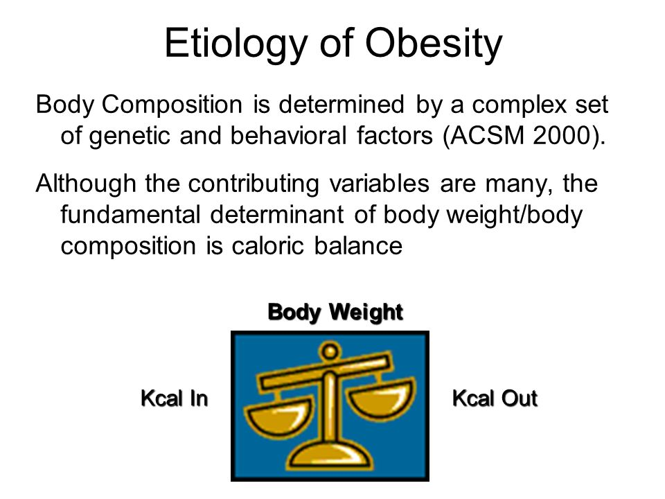 Etiology of Obesity Body Composition is determined by a complex set of genetic and behavioral factors (ACSM 2000).