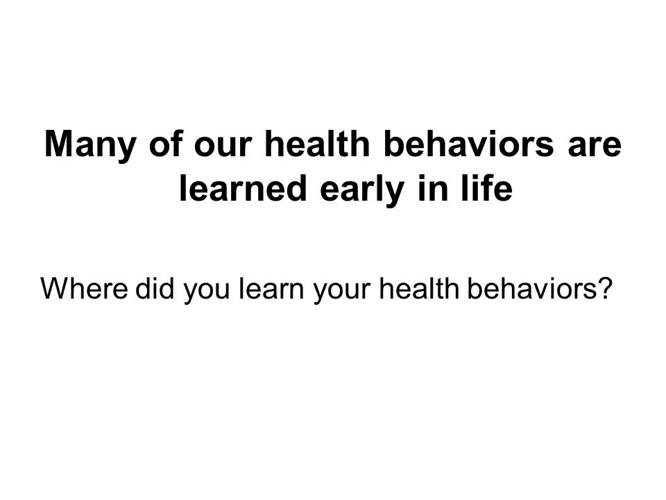 Many of our health behaviors are learned early in life