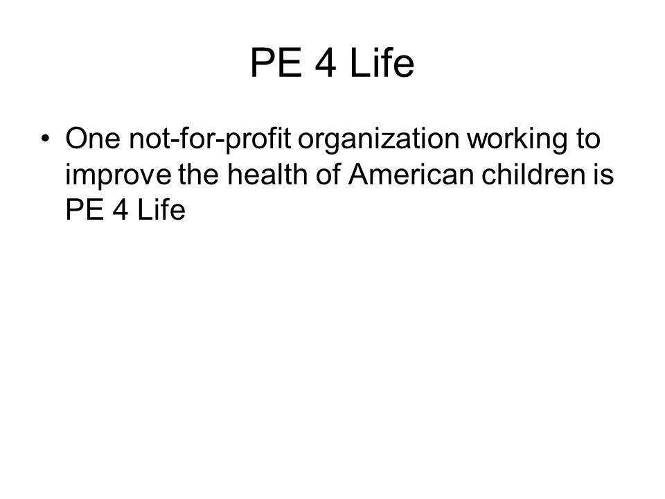 PE 4 Life One not-for-profit organization working to improve the health of American children is PE 4 Life.
