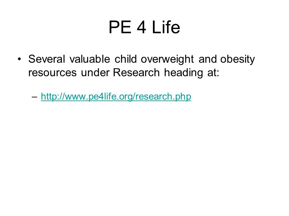 PE 4 LifeSeveral valuable child overweight and obesity resources under Research heading at: http://www.pe4life.org/research.php.