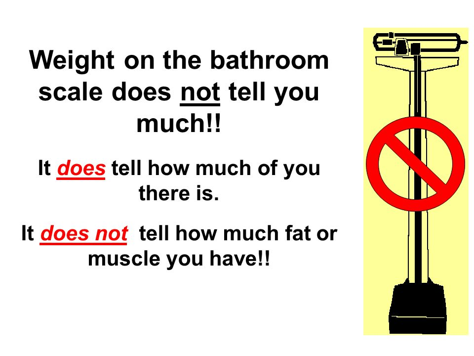 Weight on the bathroom scale does not tell you much!!